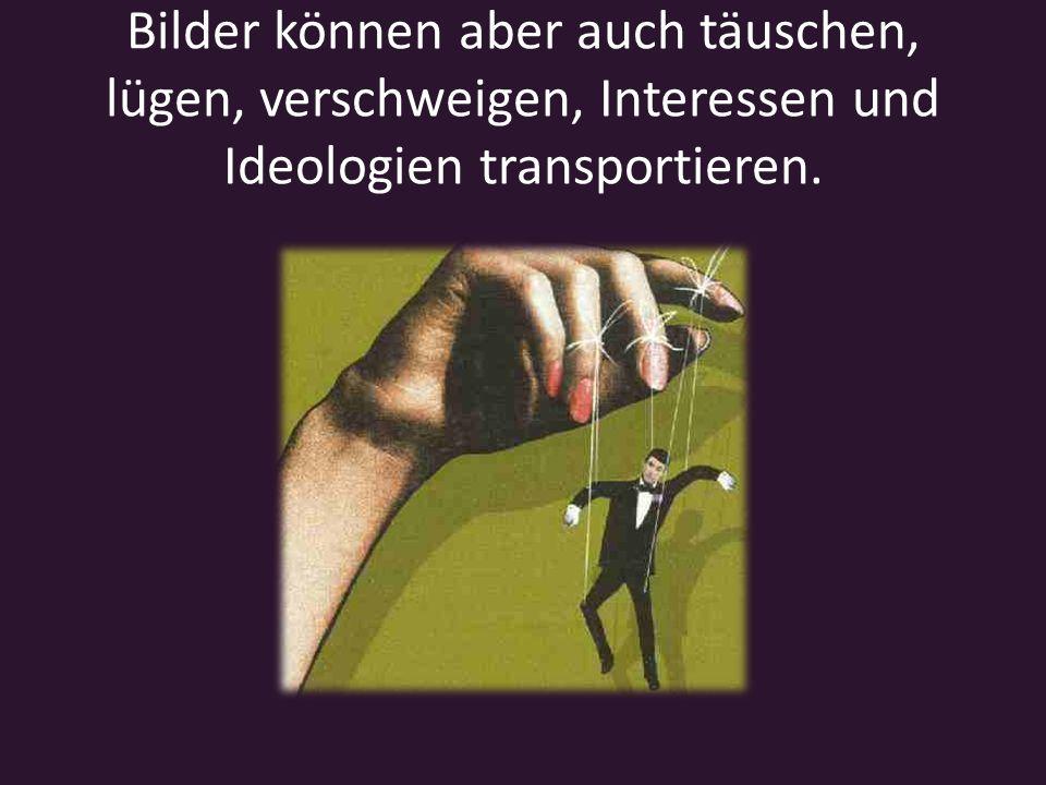 Bilder können aber auch täuschen, lügen, verschweigen, Interessen und Ideologien transportieren.