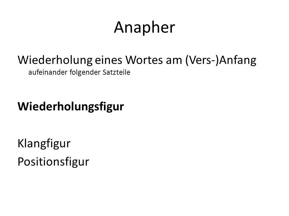 Anapher Wiederholung eines Wortes am (Vers-)Anfang aufeinander folgender Satzteile Wiederholungsfigur Klangfigur Positionsfigur