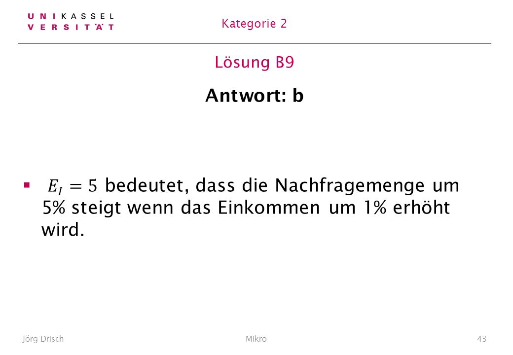 Kategorie 2 Lösung B9. Antwort: b. 𝐸 𝐼 =5 bedeutet, dass die Nachfragemenge um 5% steigt wenn das Einkommen um 1% erhöht wird.