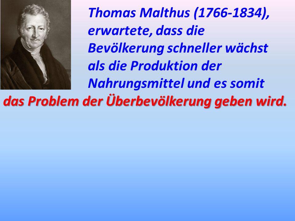 Thomas Malthus (1766-1834), erwartete, dass die Bevölkerung schneller wächst. als die Produktion der Nahrungsmittel und es somit.