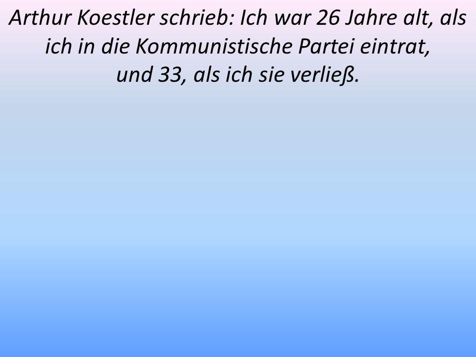 Arthur Koestler schrieb: Ich war 26 Jahre alt, als ich in die Kommunistische Partei eintrat,
