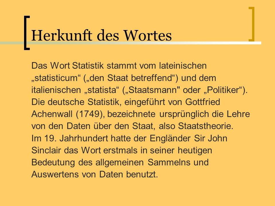 Herkunft des Wortes Das Wort Statistik stammt vom lateinischen