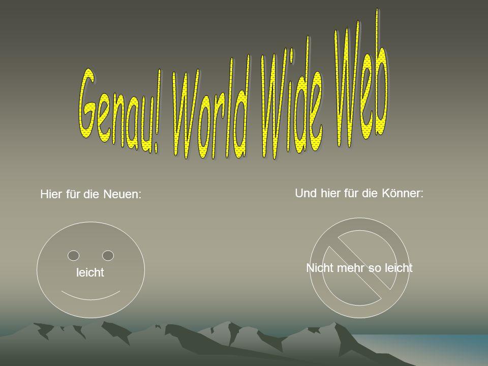 Genau! World Wide Web Hier für die Neuen: Und hier für die Könner:
