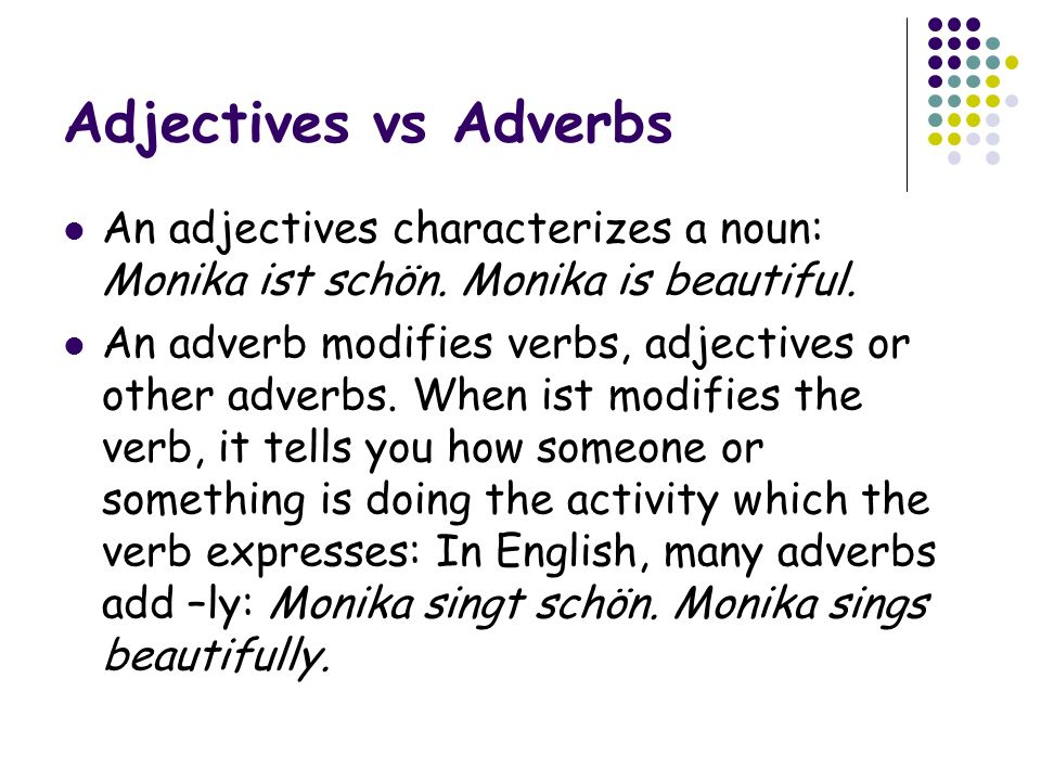 Adjectives vs Adverbs An adjectives characterizes a noun: Monika ist schön. Monika is beautiful.