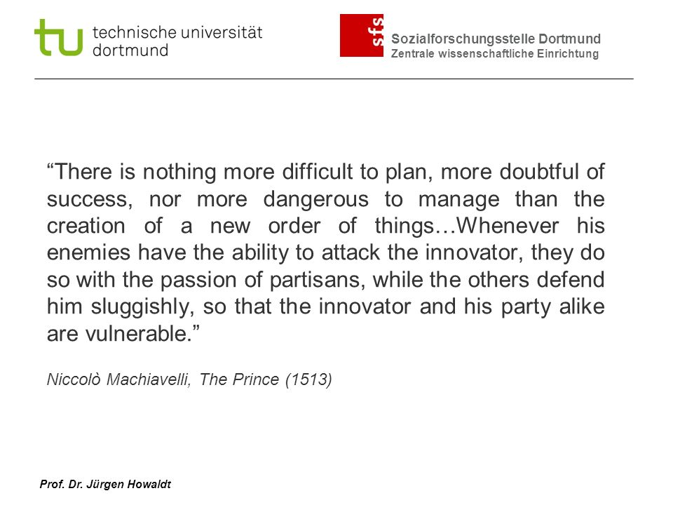 There is nothing more difficult to plan, more doubtful of success, nor more dangerous to manage than the creation of a new order of things…Whenever his enemies have the ability to attack the innovator, they do so with the passion of partisans, while the others defend him sluggishly, so that the innovator and his party alike are vulnerable.