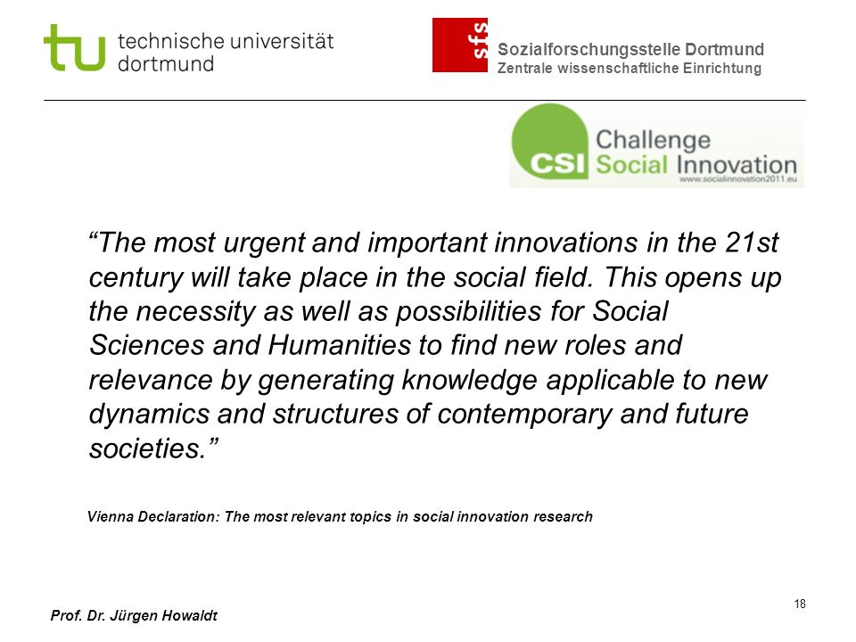 The most urgent and important innovations in the 21st century will take place in the social field. This opens up the necessity as well as possibilities for Social Sciences and Humanities to find new roles and relevance by generating knowledge applicable to new dynamics and structures of contemporary and future societies.