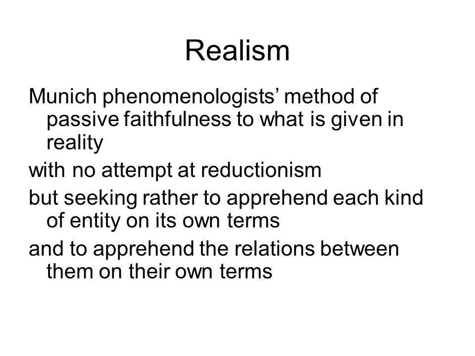 RealismMunich phenomenologists' method of passive faithfulness to what is given in reality. with no attempt at reductionism.