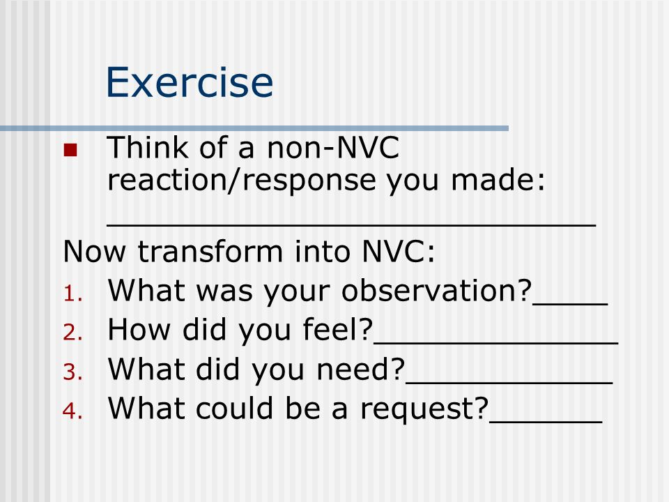 Exercise Think of a non-NVC reaction/response you made: __________________________. Now transform into NVC: