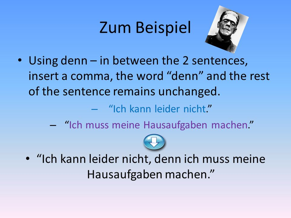 Zum Beispiel Using denn – in between the 2 sentences, insert a comma, the word denn and the rest of the sentence remains unchanged.