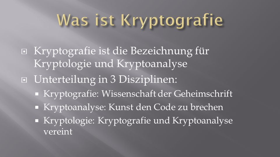 Was ist Kryptografie Kryptografie ist die Bezeichnung für Kryptologie und Kryptoanalyse. Unterteilung in 3 Disziplinen: