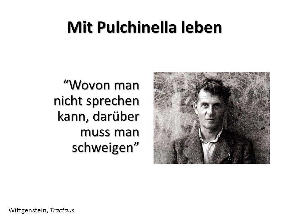 Mit Pulchinella leben Wovon man nicht sprechen kann, darüber muss man schweigen Wittgenstein, Tractaus.