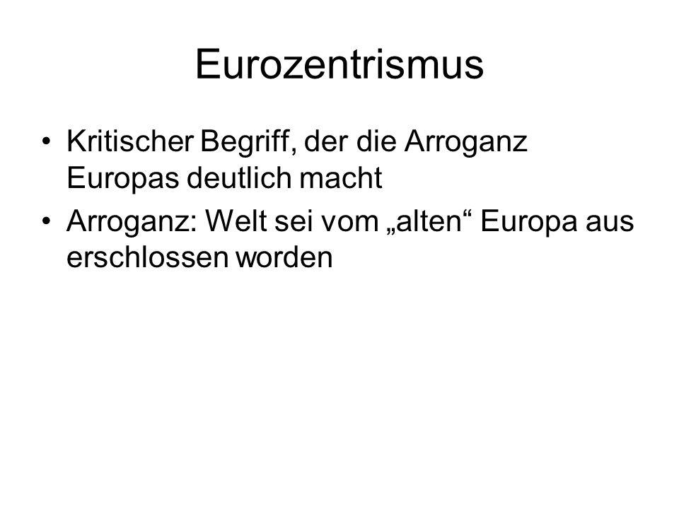 Eurozentrismus Kritischer Begriff, der die Arroganz Europas deutlich macht.