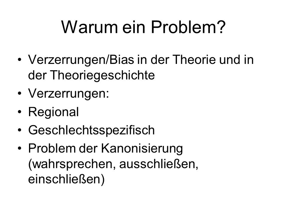 Warum ein Problem Verzerrungen/Bias in der Theorie und in der Theoriegeschichte. Verzerrungen: Regional.