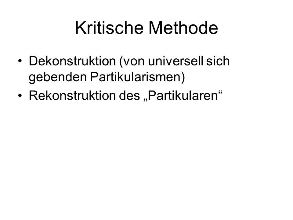 """Kritische Methode Dekonstruktion (von universell sich gebenden Partikularismen) Rekonstruktion des """"Partikularen"""