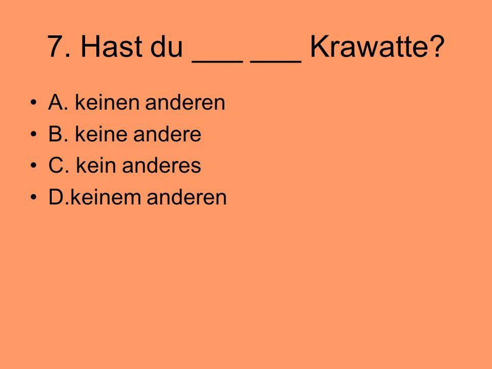 7. Hast du ___ ___ Krawatte