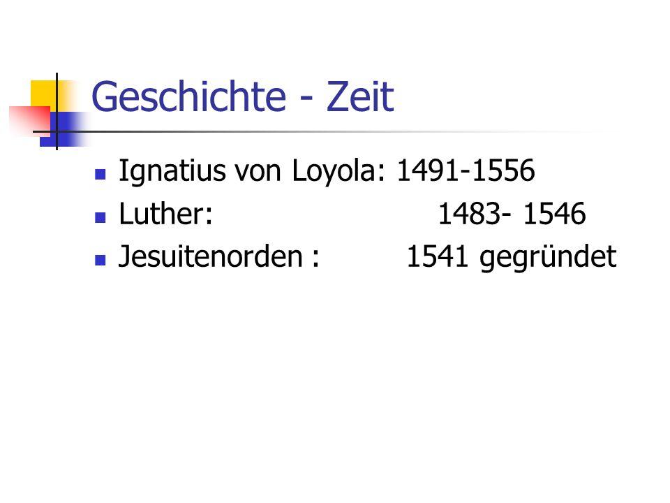 Geschichte - Zeit Ignatius von Loyola: 1491-1556 Luther: 1483- 1546