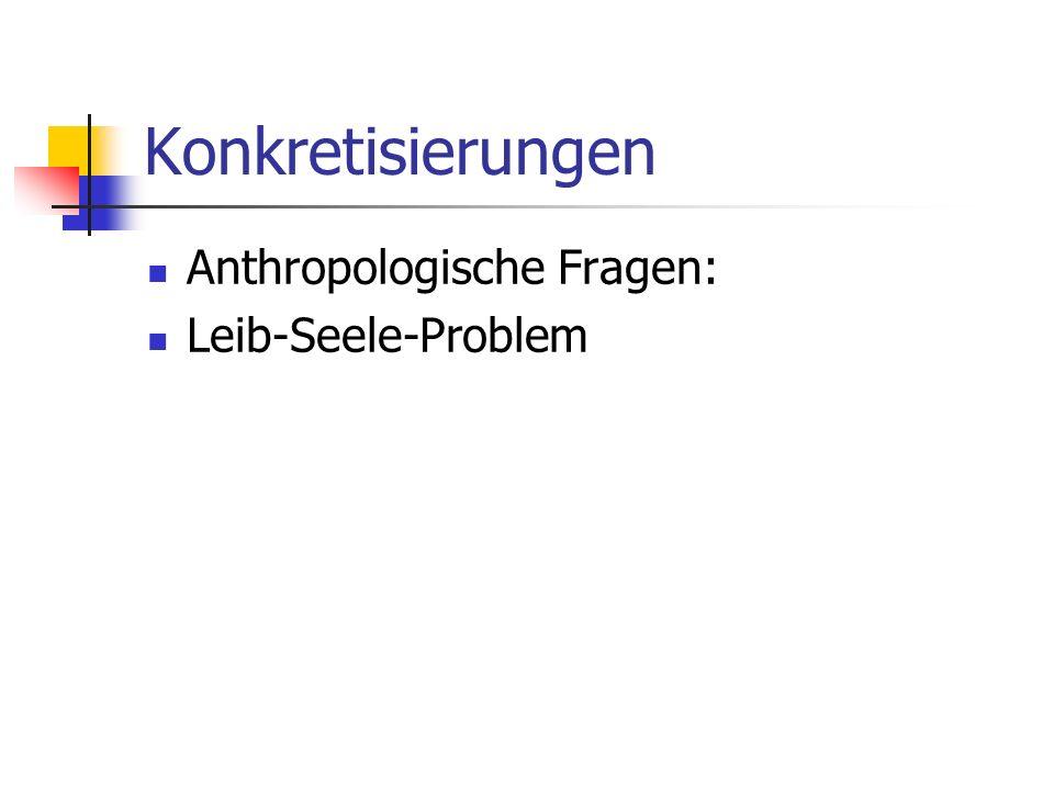 Konkretisierungen Anthropologische Fragen: Leib-Seele-Problem