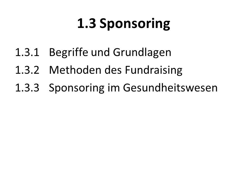 1.3 Sponsoring 1.3.1 Begriffe und Grundlagen 1.3.2 Methoden des Fundraising 1.3.3 Sponsoring im Gesundheitswesen