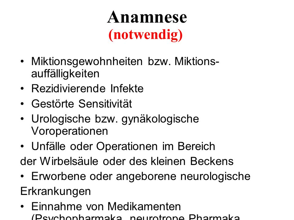 Anamnese (notwendig) Miktionsgewohnheiten bzw. Miktions-auffälligkeiten. Rezidivierende Infekte. Gestörte Sensitivität.