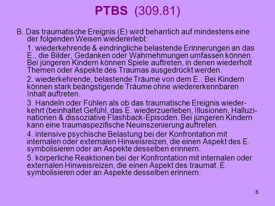 PTBS (309.81) B. Das traumatische Ereignis (E) wird beharrlich auf mindestens eine der folgenden Weisen wiedererlebt: