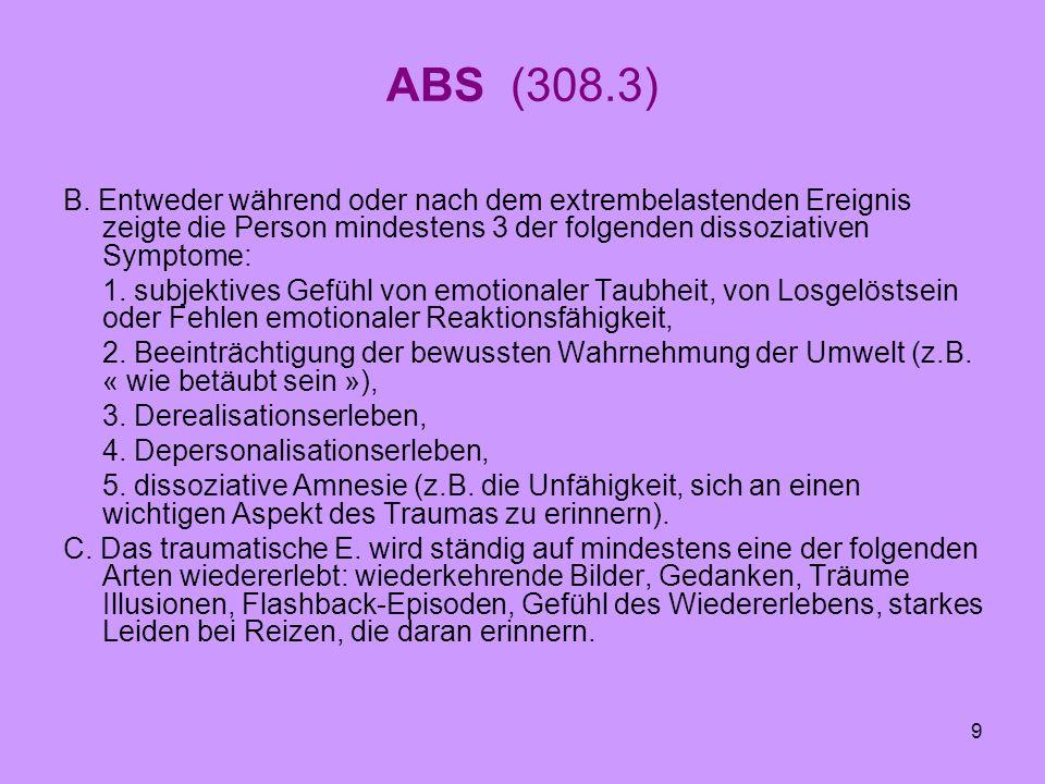 ABS (308.3) B. Entweder während oder nach dem extrembelastenden Ereignis zeigte die Person mindestens 3 der folgenden dissoziativen Symptome: