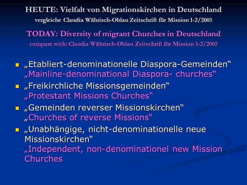 HEUTE: Vielfalt von Migrationskirchen in Deutschland vergleiche Claudia Währisch-Oblau Zeitschrift für Mission 1-2/2005 TODAY: Diversity of migrant Churches in Deutschland compare with: Claudia Währisch-Oblau Zeitschrift für Mission 1-2/2005