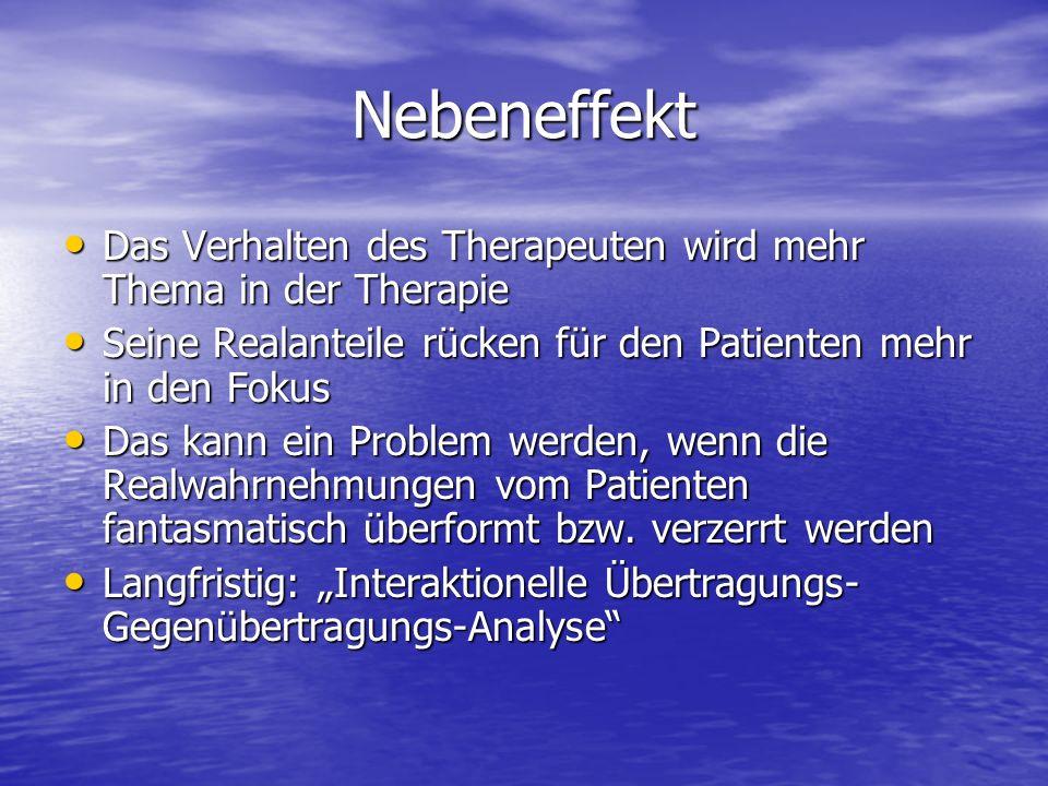 Nebeneffekt Das Verhalten des Therapeuten wird mehr Thema in der Therapie. Seine Realanteile rücken für den Patienten mehr in den Fokus.