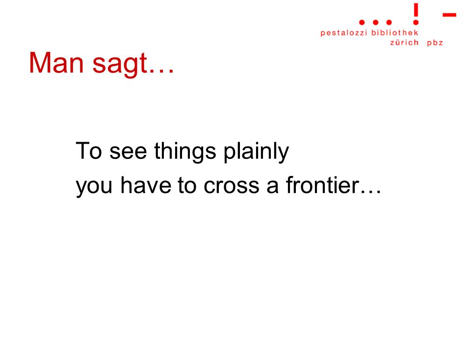Man sagt… To see things plainly you have to cross a frontier…
