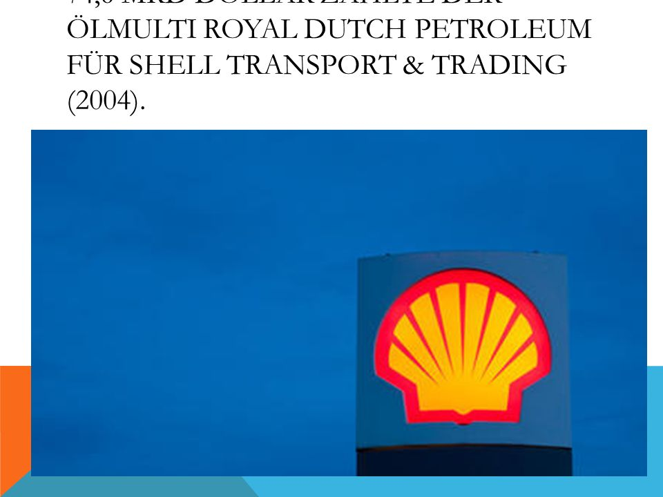 74,6 Mrd Dollar zahlte der Ölmulti Royal Dutch Petroleum für Shell Transport & Trading (2004).