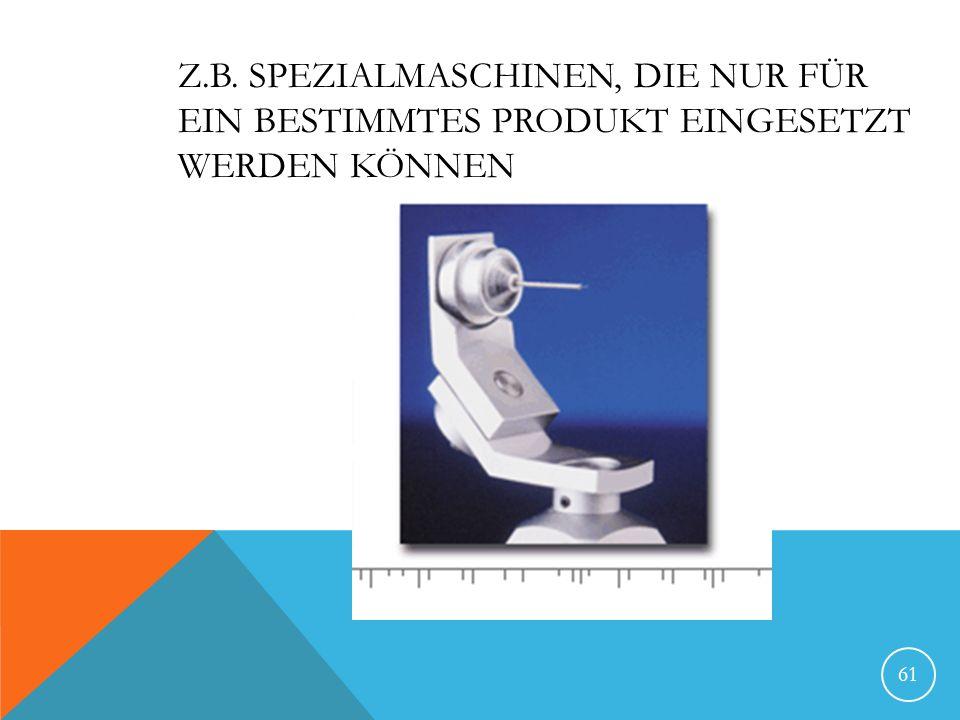 Z.B. Spezialmaschinen, die nur für ein bestimmtes Produkt eingesetzt werden können
