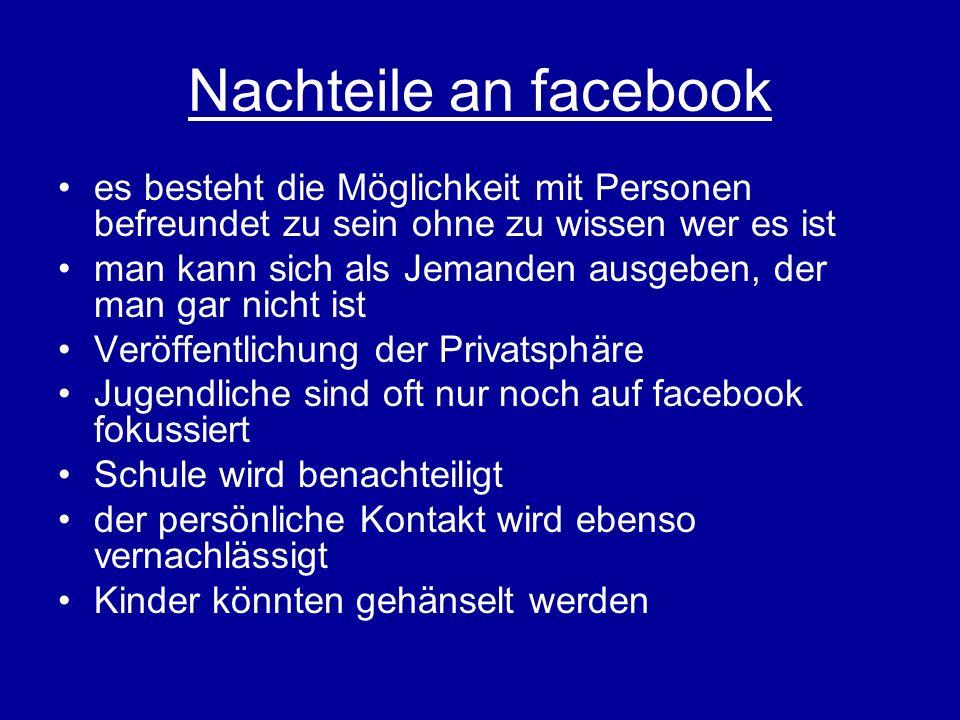 Nachteile an facebook es besteht die Möglichkeit mit Personen befreundet zu sein ohne zu wissen wer es ist.