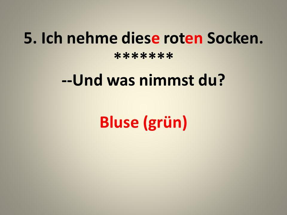 5. Ich nehme diese roten Socken. ******* --Und was nimmst du Bluse (grün)