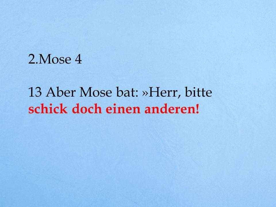 2.Mose 4 13 Aber Mose bat: »Herr, bitte schick doch einen anderen!