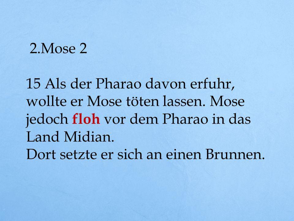 2.Mose 2 15 Als der Pharao davon erfuhr, wollte er Mose töten lassen. Mose jedoch floh vor dem Pharao in das Land Midian.