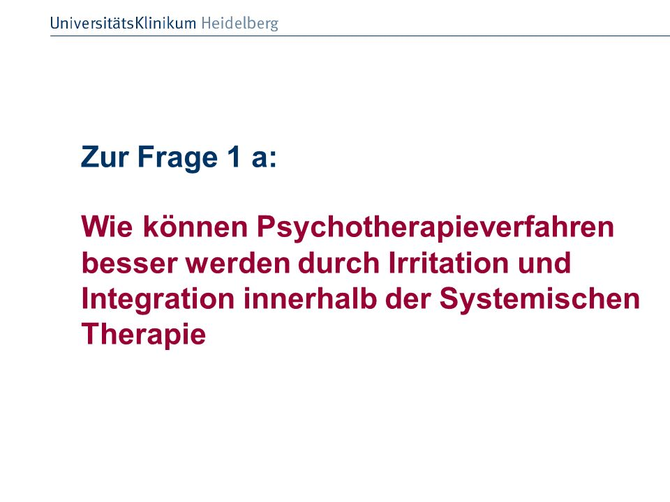 Zur Frage 1 a: Wie können Psychotherapieverfahren besser werden durch Irritation und Integration innerhalb der Systemischen Therapie.