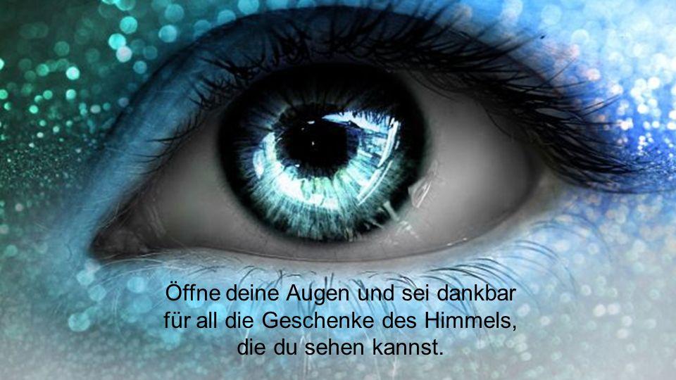 Öffne deine Augen und sei dankbar für all die Geschenke des Himmels,