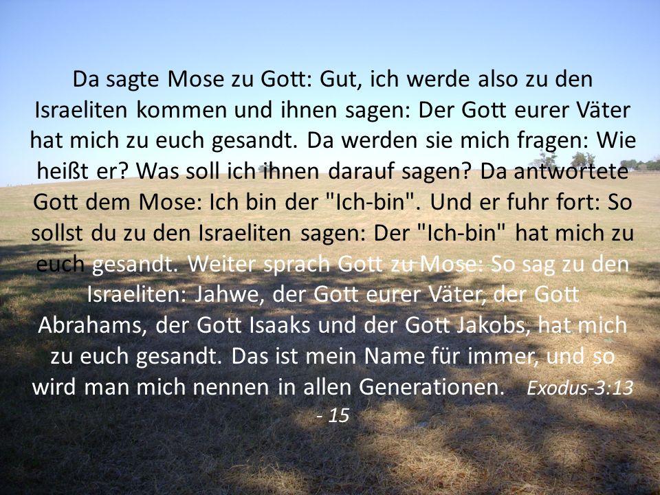 Da sagte Mose zu Gott: Gut, ich werde also zu den Israeliten kommen und ihnen sagen: Der Gott eurer Väter hat mich zu euch gesandt.