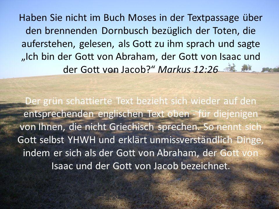 """Haben Sie nicht im Buch Moses in der Textpassage über den brennenden Dornbusch bezüglich der Toten, die auferstehen, gelesen, als Gott zu ihm sprach und sagte """"Ich bin der Gott von Abraham, der Gott von Isaac und der Gott von Jacob Markus 12:26"""