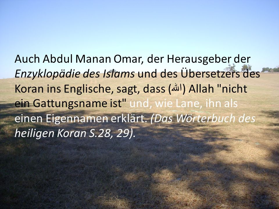 Auch Abdul Manan Omar, der Herausgeber der Enzyklopädie des Islams und des Übersetzers des Koran ins Englische, sagt, dass (الله) Allah nicht ein Gattungsname ist und, wie Lane, ihn als einen Eigennamen erklärt.