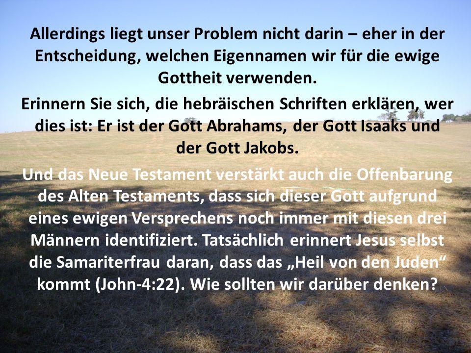 Allerdings liegt unser Problem nicht darin – eher in der Entscheidung, welchen Eigennamen wir für die ewige Gottheit verwenden.