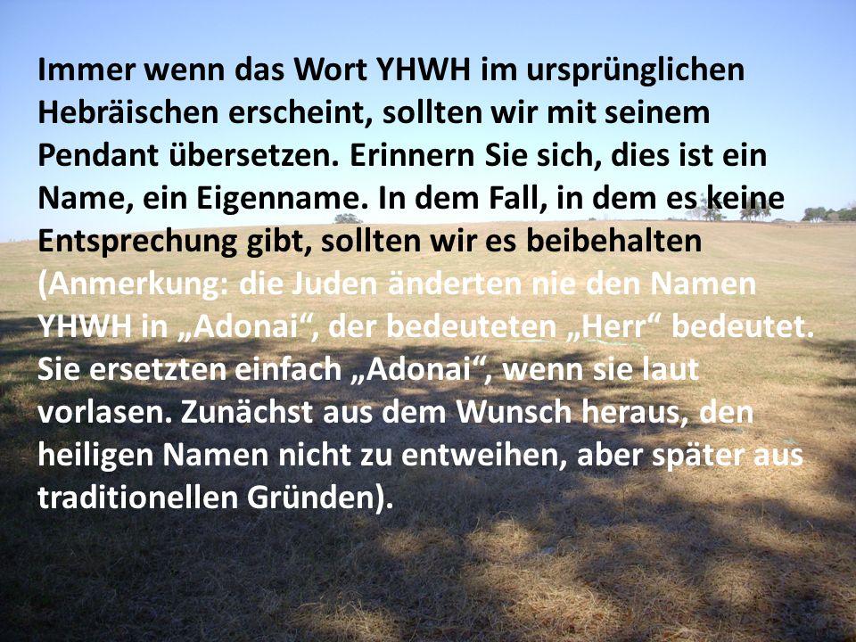 Immer wenn das Wort YHWH im ursprünglichen Hebräischen erscheint, sollten wir mit seinem Pendant übersetzen.
