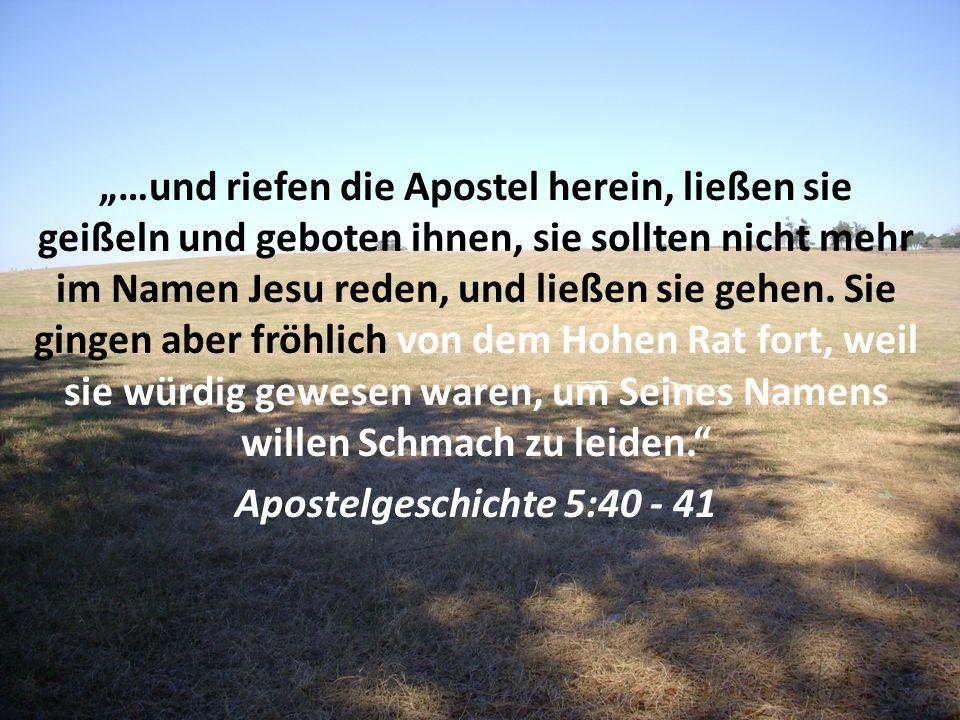 """""""…und riefen die Apostel herein, ließen sie geißeln und geboten ihnen, sie sollten nicht mehr im Namen Jesu reden, und ließen sie gehen. Sie gingen aber fröhlich von dem Hohen Rat fort, weil sie würdig gewesen waren, um Seines Namens willen Schmach zu leiden."""
