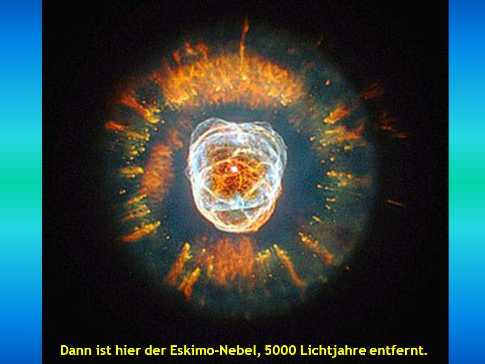 Dann ist hier der Eskimo-Nebel, 5000 Lichtjahre entfernt.