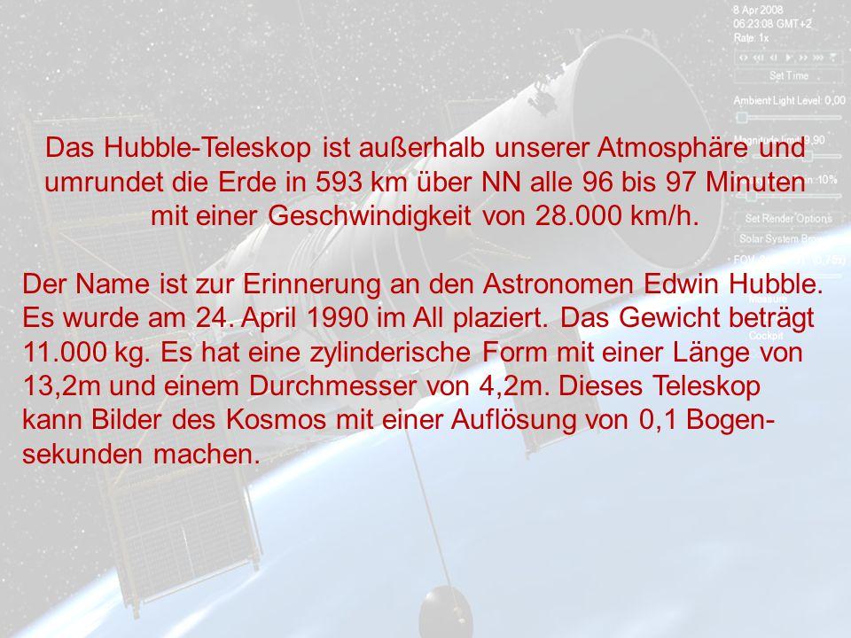Das Hubble-Teleskop ist außerhalb unserer Atmosphäre und umrundet die Erde in 593 km über NN alle 96 bis 97 Minuten mit einer Geschwindigkeit von 28.000 km/h.