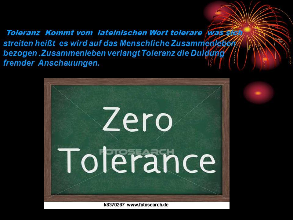 Toleranz Kommt vom lateinischen Wort tolerare was sich