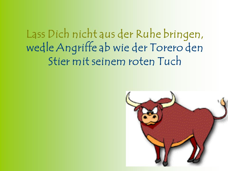 Lass Dich nicht aus der Ruhe bringen, wedle Angriffe ab wie der Torero den Stier mit seinem roten Tuch