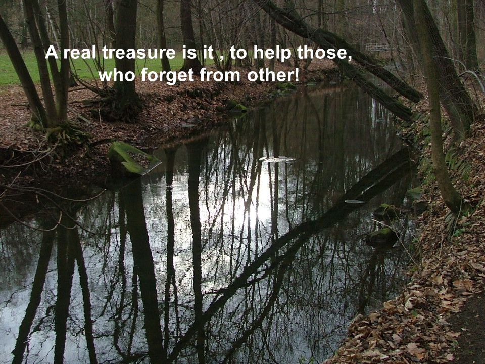 A real treasure is it , to help those, who forget from other!