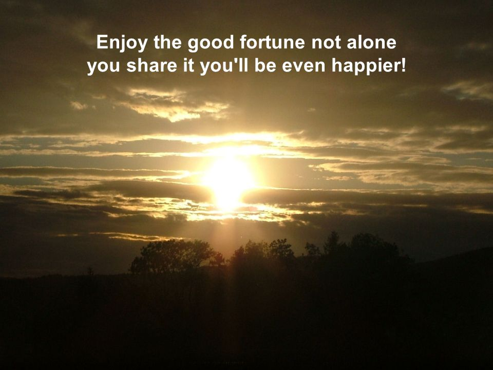 Enjoy the good fortune not alone you share it you ll be even happier!