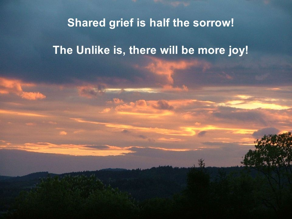 Shared grief is half the sorrow! The Unlike is, there will be more joy!