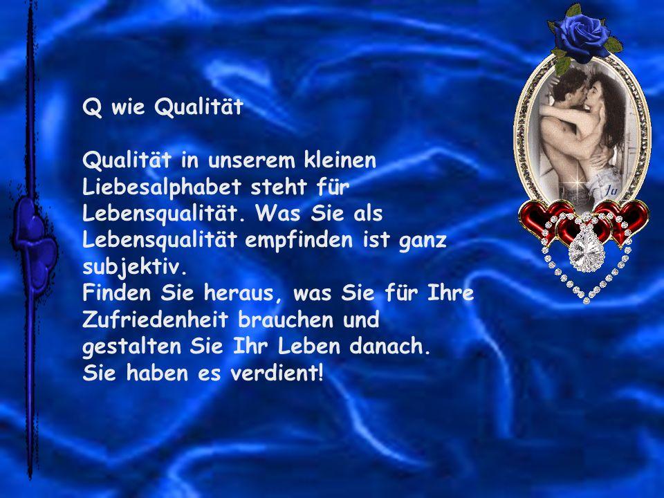 Q wie Qualität Qualität in unserem kleinen Liebesalphabet steht für Lebensqualität. Was Sie als Lebensqualität empfinden ist ganz subjektiv.